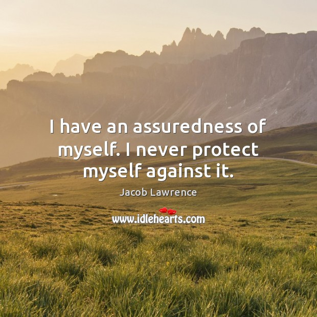 Image, I have an assuredness of myself. I never protect myself against it.