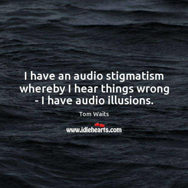 Image, I have an audio stigmatism whereby I hear things wrong – I have audio illusions.