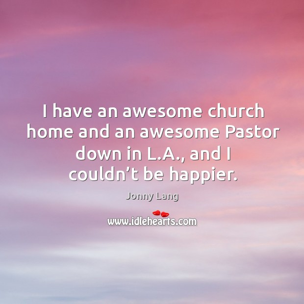 I have an awesome church home and an awesome pastor down in l.a., and I couldn't be happier. Image