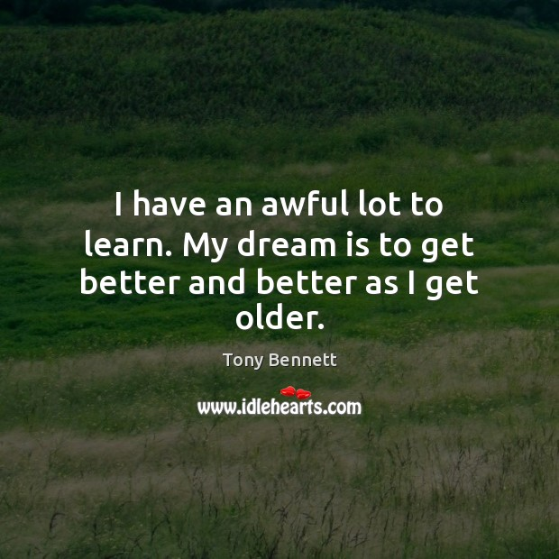 I have an awful lot to learn. My dream is to get better and better as I get older. Image