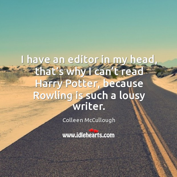 I have an editor in my head, that's why I can't read harry potter, because rowling is such a lousy writer. Image