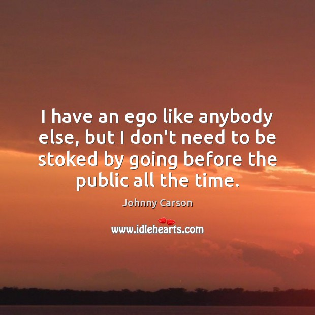 I have an ego like anybody else, but I don't need to Johnny Carson Picture Quote