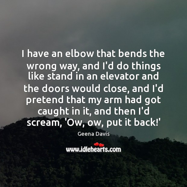 I have an elbow that bends the wrong way, and I'd do Geena Davis Picture Quote