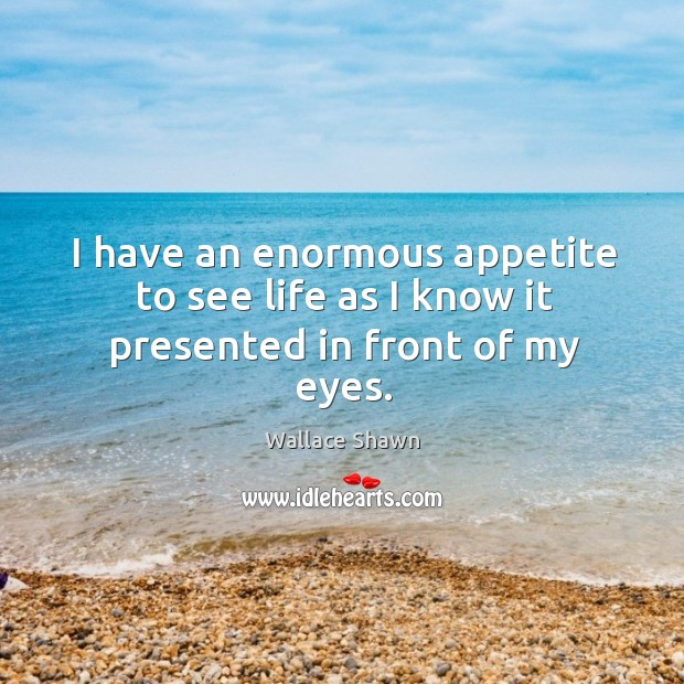 I have an enormous appetite to see life as I know it presented in front of my eyes. Image