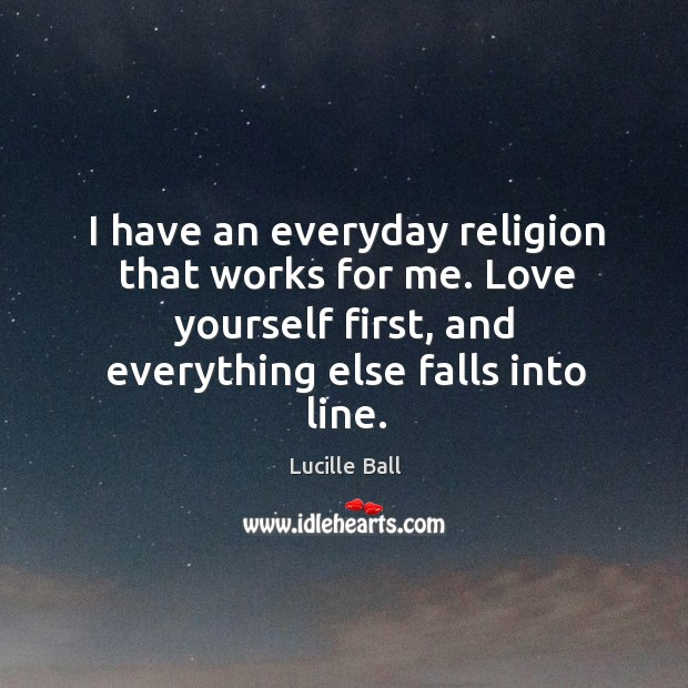 I have an everyday religion that works for me. Love yourself first, and everything else falls into line. Image