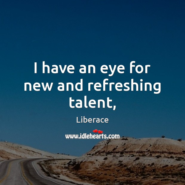 I have an eye for new and refreshing talent, Liberace Picture Quote