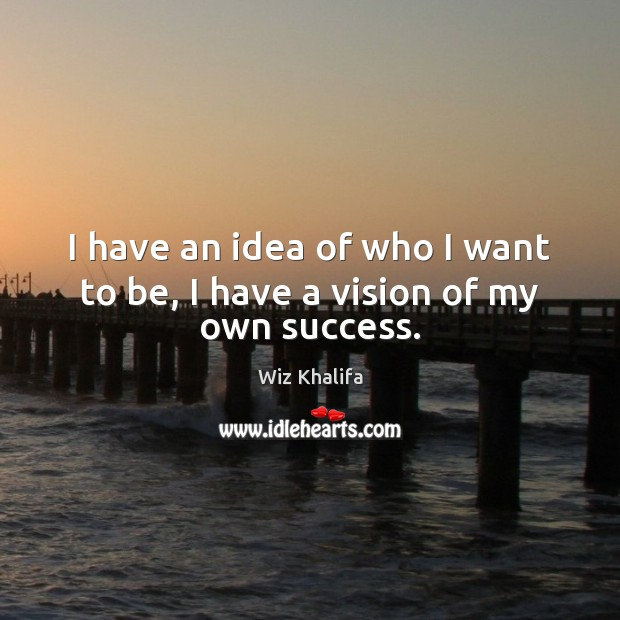 I have an idea of who I want to be, I have a vision of my own success. Wiz Khalifa Picture Quote