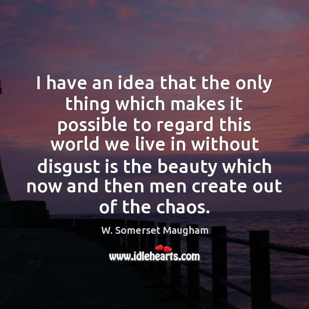 I have an idea that the only thing which makes it possible W. Somerset Maugham Picture Quote