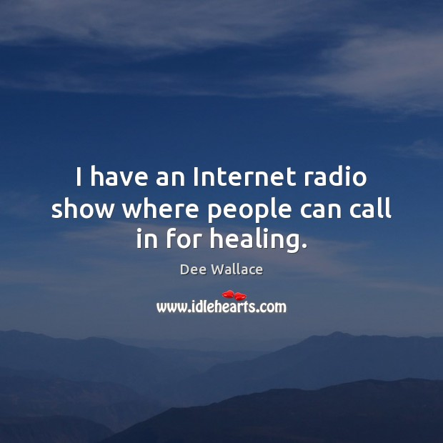 Image, I have an Internet radio show where people can call in for healing.