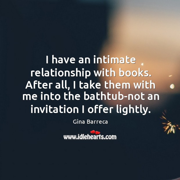 I have an intimate relationship with books. After all, I take them Gina Barreca Picture Quote