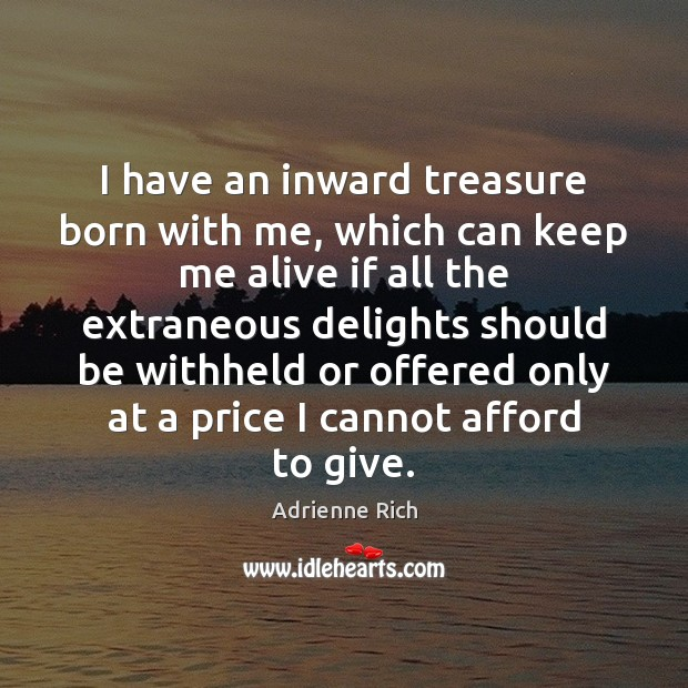 I have an inward treasure born with me, which can keep me Adrienne Rich Picture Quote