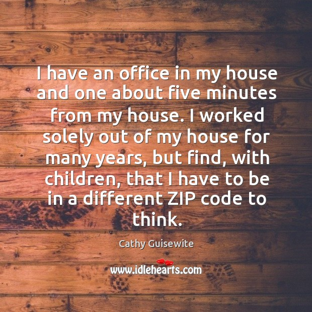 I have an office in my house and one about five minutes from my house. Cathy Guisewite Picture Quote