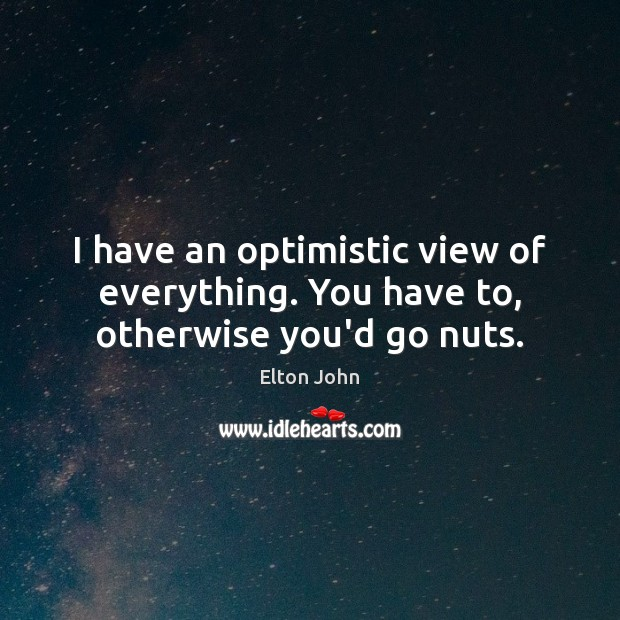 I have an optimistic view of everything. You have to, otherwise you'd go nuts. Elton John Picture Quote