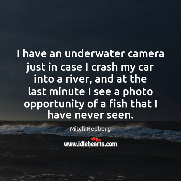 I have an underwater camera just in case I crash my car Image