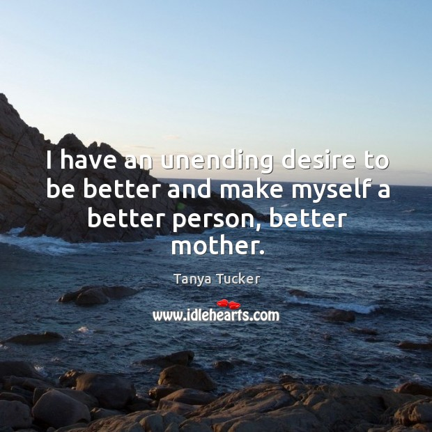 Image, I have an unending desire to be better and make myself a better person, better mother.