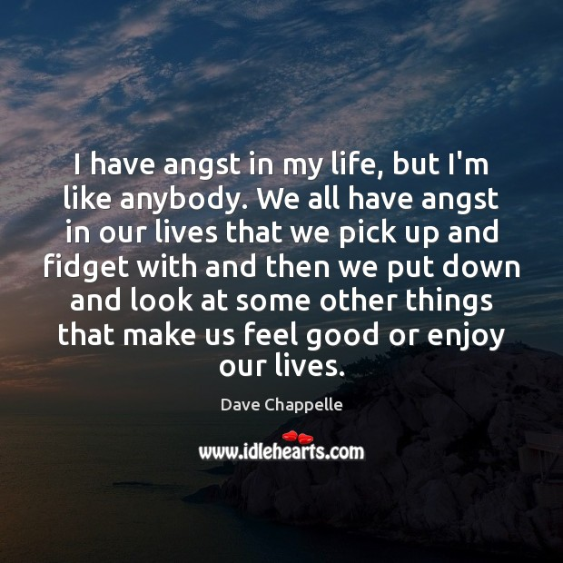 I have angst in my life, but I'm like anybody. We all Dave Chappelle Picture Quote