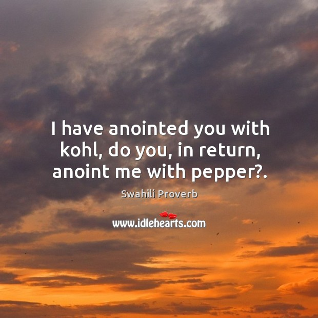 I have anointed you with kohl, do you, in return, anoint me with pepper?. Swahili Proverbs Image