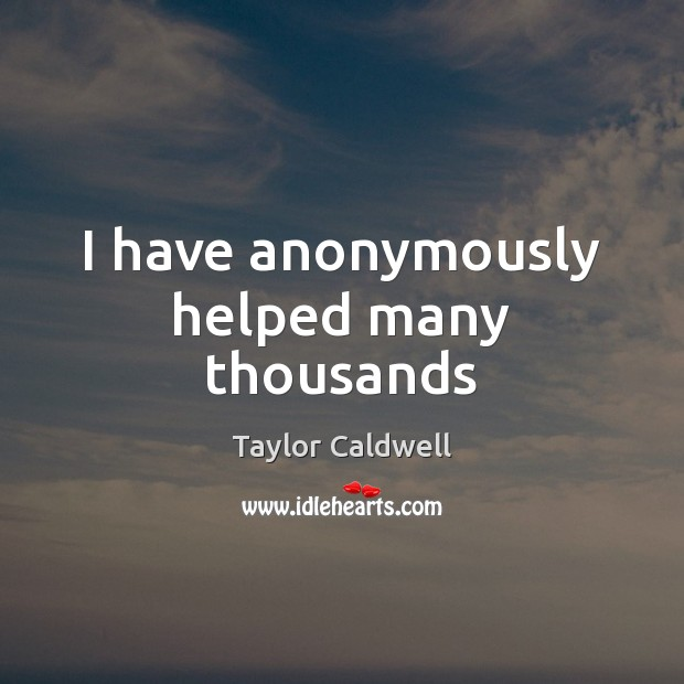I have anonymously helped many thousands Taylor Caldwell Picture Quote
