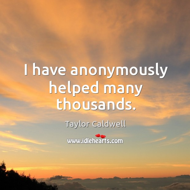 I have anonymously helped many thousands. Taylor Caldwell Picture Quote