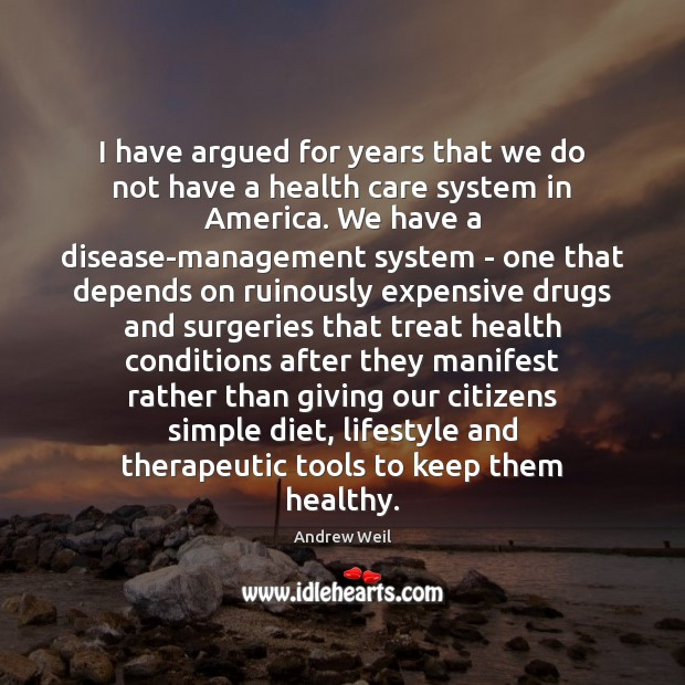 I have argued for years that we do not have a health Andrew Weil Picture Quote