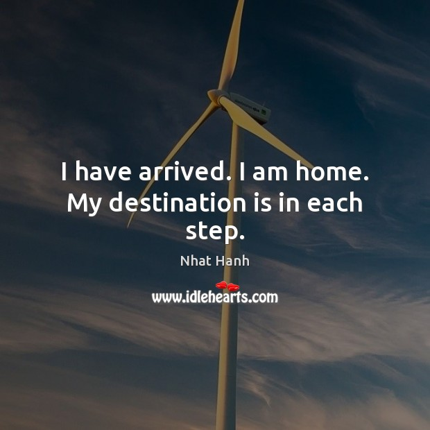 I have arrived. I am home. My destination is in each step. Nhat Hanh Picture Quote