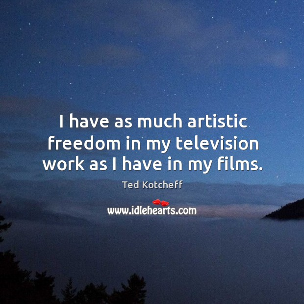 I have as much artistic freedom in my television work as I have in my films. Image