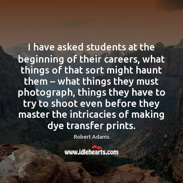 I have asked students at the beginning of their careers, what things Robert Adams Picture Quote