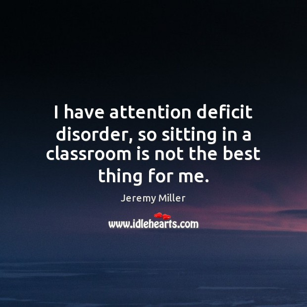 I have attention deficit disorder, so sitting in a classroom is not the best thing for me. Image