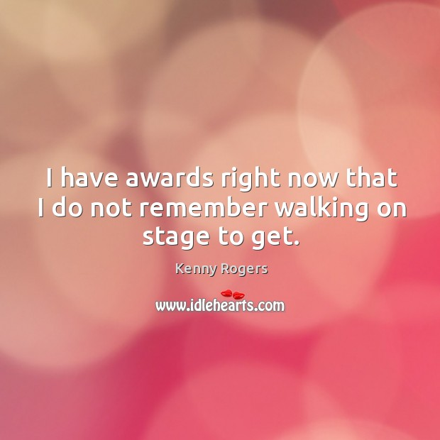 I have awards right now that I do not remember walking on stage to get. Image