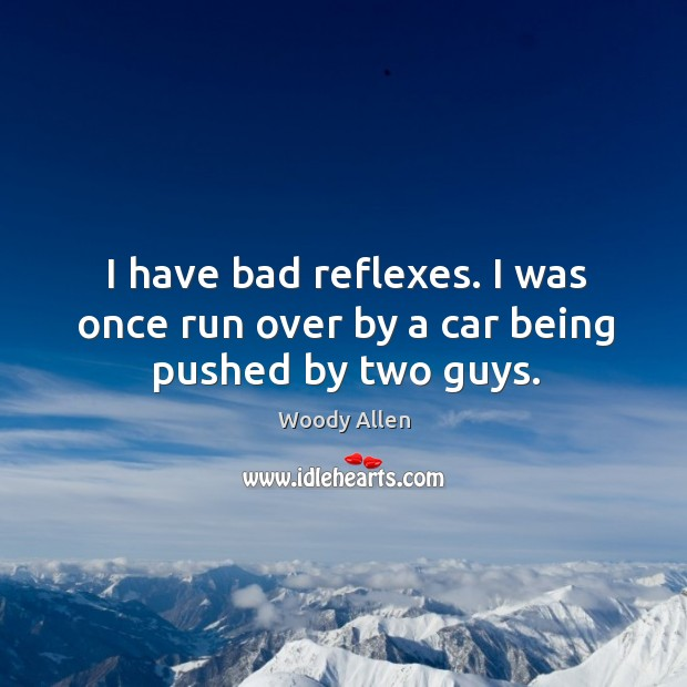 I have bad reflexes. I was once run over by a car being pushed by two guys. Image