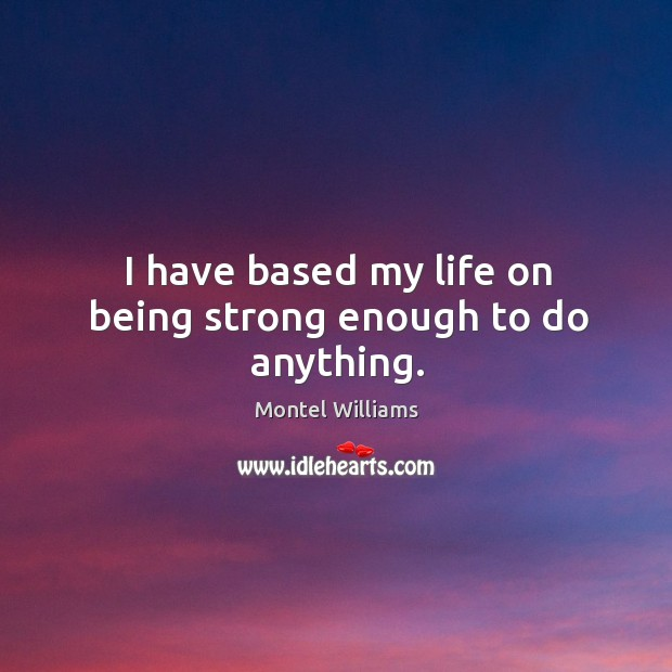 I have based my life on being strong enough to do anything. Being Strong Quotes Image
