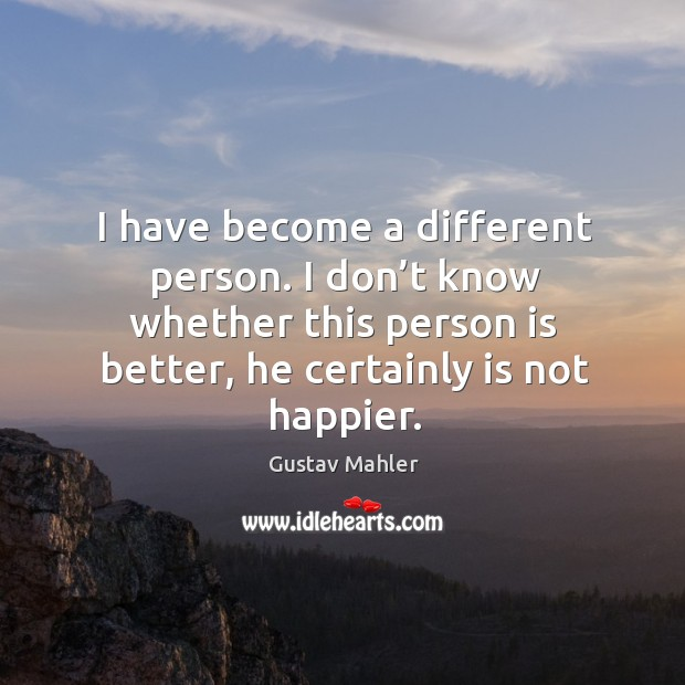 I have become a different person. I don't know whether this person is better, he certainly is not happier. Image
