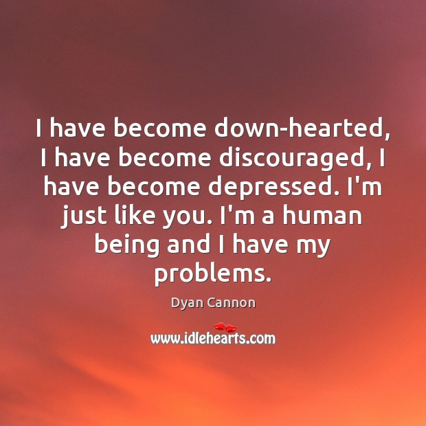 Image, I have become down-hearted, I have become discouraged, I have become depressed.
