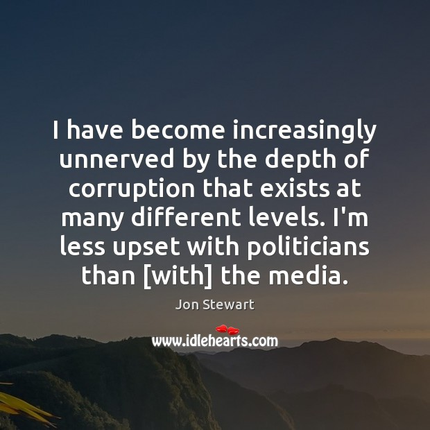 I have become increasingly unnerved by the depth of corruption that exists Jon Stewart Picture Quote