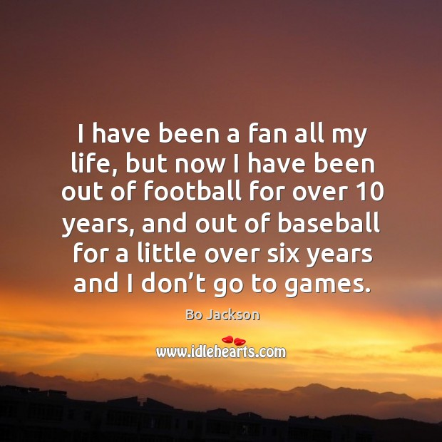 I have been a fan all my life, but now I have been out of football for over 10 years Bo Jackson Picture Quote