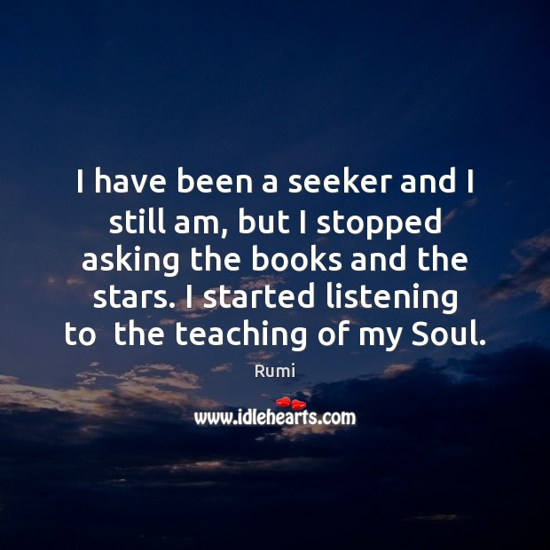 I have been a seeker and I still am, but I stopped Rumi Picture Quote