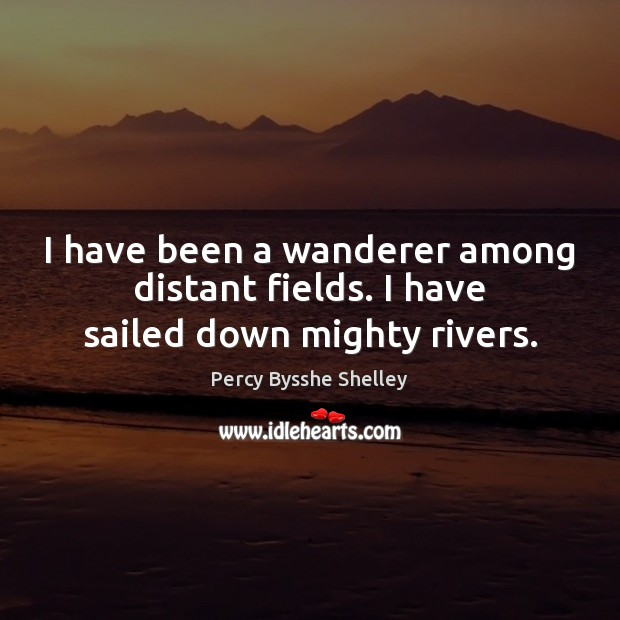 I have been a wanderer among distant fields. I have sailed down mighty rivers. Image