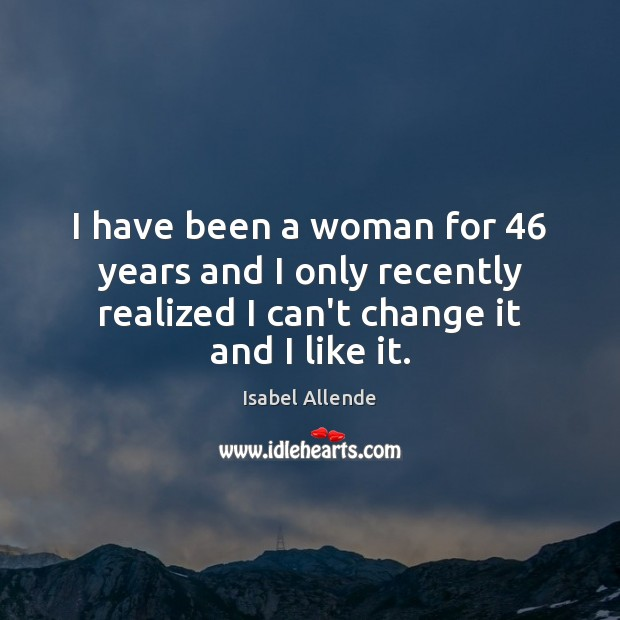 I have been a woman for 46 years and I only recently realized Isabel Allende Picture Quote