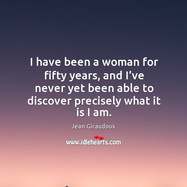 I have been a woman for fifty years, and I've never yet been able to discover precisely what it is I am. Jean Giraudoux Picture Quote