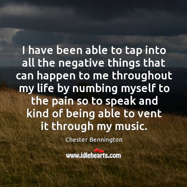 I have been able to tap into all the negative things that can happen to me throughout Chester Bennington Picture Quote