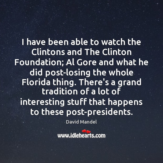 I have been able to watch the Clintons and The Clinton Foundation; David Mandel Picture Quote