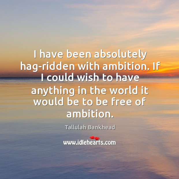 I have been absolutely hag-ridden with ambition. If I could wish to have anything in the world Image
