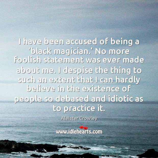 I have been accused of being a 'black magician.' No more foolish Image