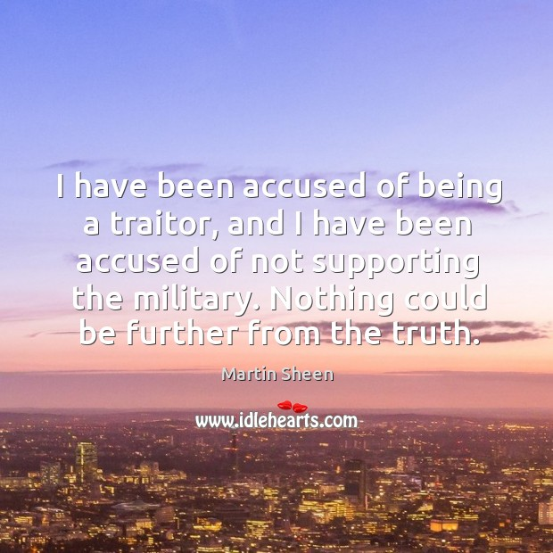 I have been accused of being a traitor, and I have been accused of not supporting the military. Martin Sheen Picture Quote
