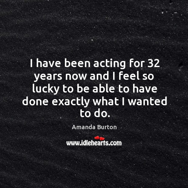 Image, I have been acting for 32 years now and I feel so lucky to be able to have done exactly what I wanted to do.