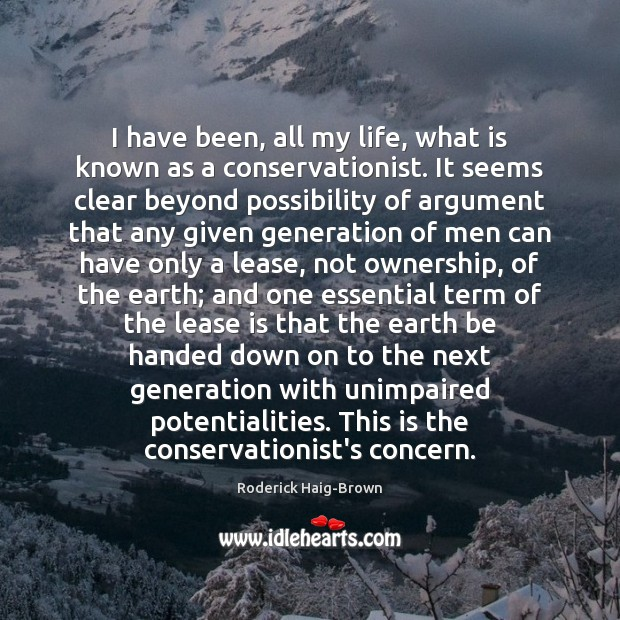 Image, I have been, all my life, what is known as a conservationist.