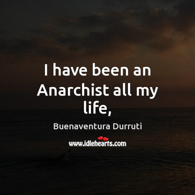 Image, I have been an Anarchist all my life,