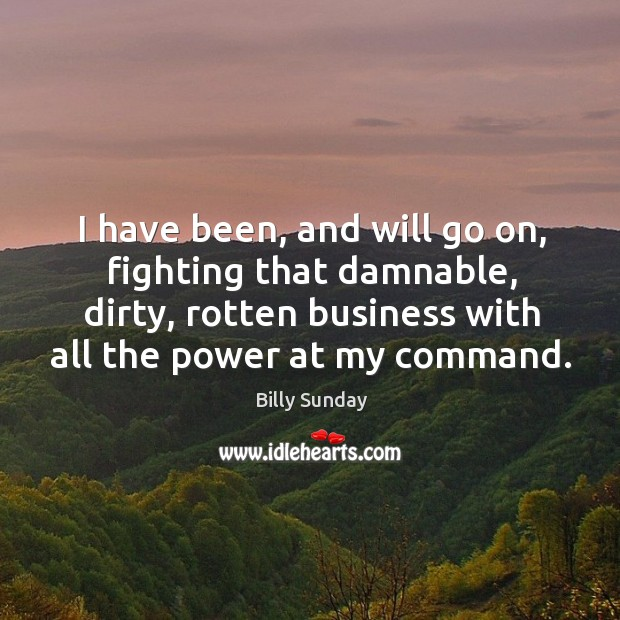 I have been, and will go on, fighting that damnable, dirty, rotten business with all the power at my command. Billy Sunday Picture Quote