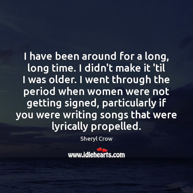 I have been around for a long, long time. I didn't make Sheryl Crow Picture Quote