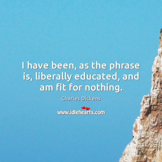 Image about I have been, as the phrase is, liberally educated, and am fit for nothing.